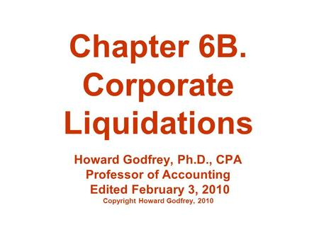 Chapter 6B. Corporate Liquidations Howard Godfrey, Ph.D., CPA Professor of Accounting Edited February 3, 2010 Copyright Howard Godfrey, 2010.
