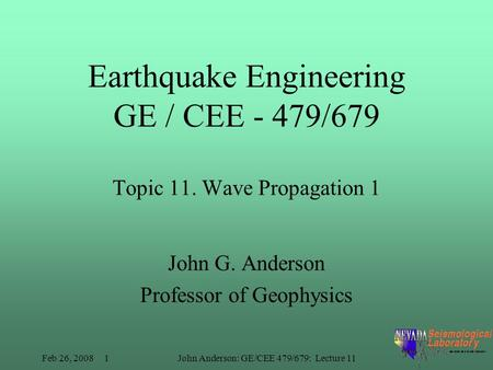 Feb 26, 2008 1John Anderson: GE/CEE 479/679: Lecture 11 Earthquake Engineering GE / CEE - 479/679 Topic 11. Wave Propagation 1 John G. Anderson Professor.