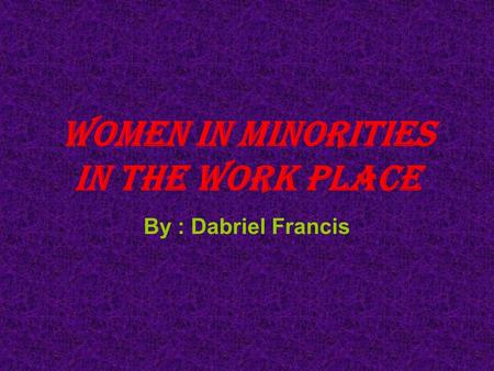 Women in minorities in the work place By : Dabriel Francis.