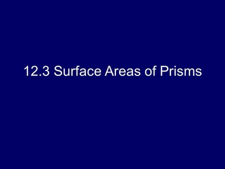 12.3 Surface Areas of Prisms. Objectives: Find lateral areas of prisms Find surface areas of prisms.