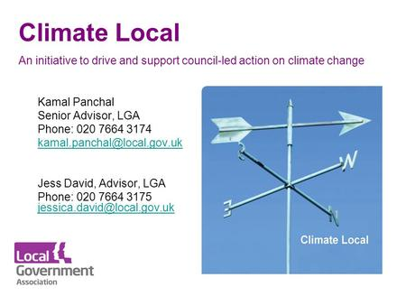 Climate Local An initiative to drive and support council-led action on climate change Kamal Panchal Senior Advisor, LGA Phone: 020 7664 3174