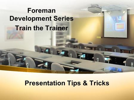 Presentation Tips & Tricks Foreman Development Series Train the Trainer.
