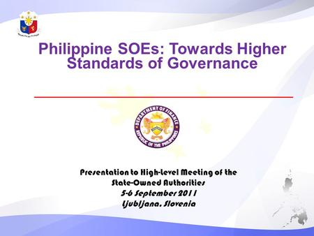 Philippine SOEs: Towards Higher Standards of Governance Presentation to High-Level Meeting of the State-Owned Authorities 5-6 September 2011 Ljubljana,