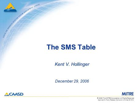 Approved for Public Release; Distribution Unlimited 06-1512 © 2006 The MITRE Corporation. All Rights Reserved. The SMS Table Kent V. Hollinger December.