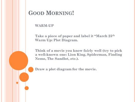 "G OOD M ORNING ! WARM-UP Take a piece of paper and label it ""March 25 th Warm Up: Plot Diagram. Think of a movie you know fairly well (try to pick a well-known."