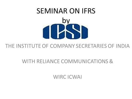 SEMINAR ON IFRS by THE INSTITUTE OF COMPANY SECRETARIES OF INDIA WITH RELIANCE COMMUNICATIONS & WIRC ICWAI.