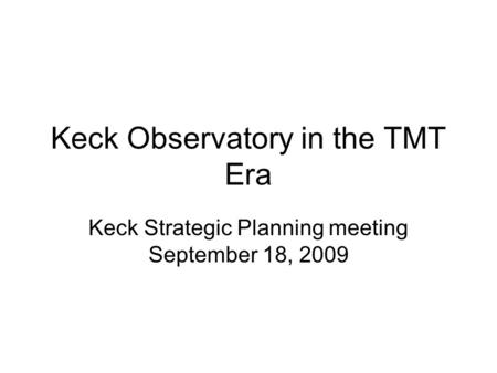 Keck Observatory in the TMT Era Keck Strategic Planning meeting September 18, 2009.