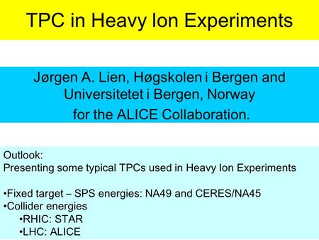TPC in Heavy Ion Experiments Jørgen A. Lien, Høgskolen i Bergen and Universitetet i Bergen, Norway for the ALICE Collaboration. Outlook: Presenting some.