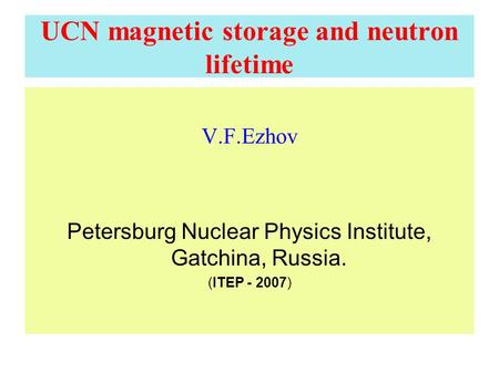 UCN magnetic storage and neutron lifetime V.F.Ezhov Petersburg Nuclear Physics Institute, Gatchina, Russia. (ITEP - 2007)