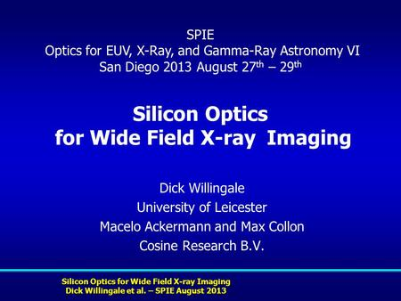 Silicon Optics for Wide Field X-ray Imaging Dick Willingale et al. – SPIE August 2013 Silicon Optics for Wide Field X-ray Imaging Dick Willingale University.