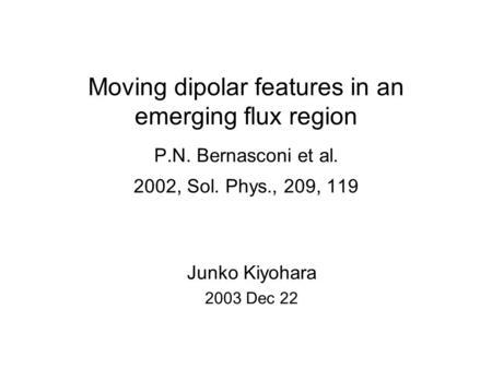 Moving dipolar features in an emerging flux region P.N. Bernasconi et al. 2002, Sol. Phys., 209, 119 Junko Kiyohara 2003 Dec 22.