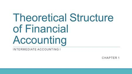 Theoretical Structure of Financial Accounting INTERMEDIATE ACCOUNTING I CHAPTER 1.