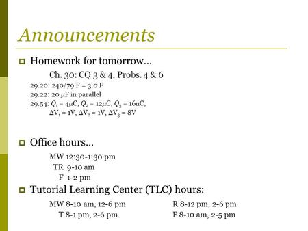 Announcements  Homework for tomorrow… Ch. 30: CQ 3 & 4, Probs. 4 & 6 29.20: 240/79 F = 3.0 F 29.22: 20 μF in parallel 29.54: Q 1 = 4μC, Q 2 = 12μC, Q.