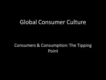 Global Consumer Culture Consumers & Consumption: The Tipping Point.