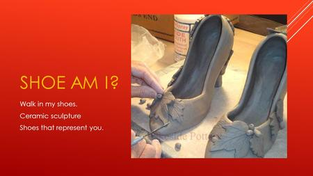 SHOE AM I? Walk in my shoes. Ceramic sculpture Shoes that represent you.