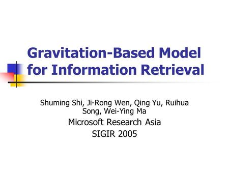Gravitation-Based Model for Information Retrieval Shuming Shi, Ji-Rong Wen, Qing Yu, Ruihua Song, Wei-Ying Ma Microsoft Research Asia SIGIR 2005.