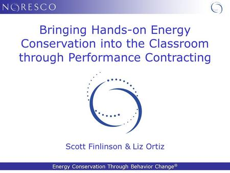 <strong>Energy</strong> <strong>Conservation</strong> Through Behavior Change ® Scott Finlinson & Liz Ortiz Bringing Hands-on <strong>Energy</strong> <strong>Conservation</strong> into the Classroom through Performance.