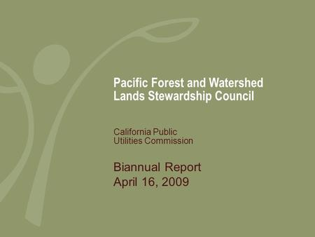 Pacific Forest and Watershed Lands Stewardship Council Biannual Report April 16, 2009 California Public Utilities Commission.