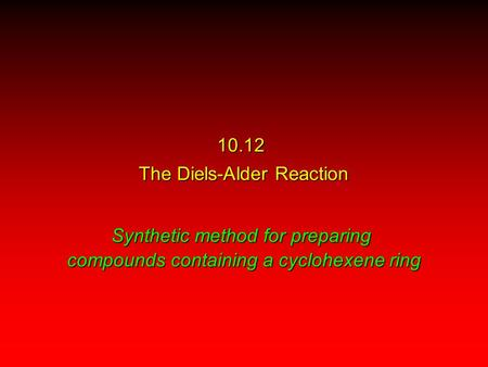 10.12 The Diels-Alder Reaction Synthetic method for preparing compounds containing a cyclohexene ring.