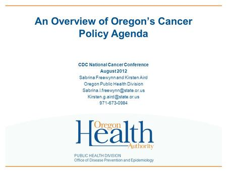 PUBLIC HEALTH DIVISION Office of Disease Prevention and Epidemiology An Overview of Oregon's Cancer Policy Agenda CDC National Cancer Conference August.