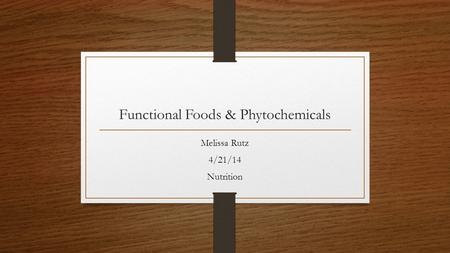 Functional Foods & Phytochemicals Melissa Rutz 4/21/14 Nutrition.