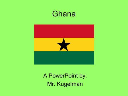 Ghana A PowerPoint by: Mr. Kugelman. The capital city, Accra, is the largest city in Ghana, with a population of over 2 million people. GHANA.