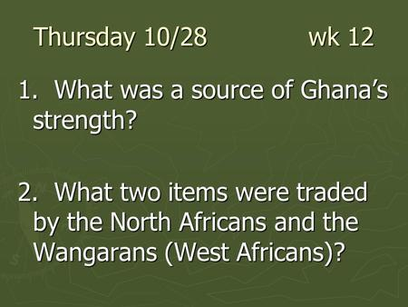 Thursday 10/28 wk 12 1. What was a source of Ghana's strength? 2. What two items were traded by the North Africans and the Wangarans (West Africans)?