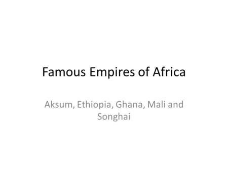 Famous Empires of Africa Aksum, Ethiopia, Ghana, Mali and Songhai.