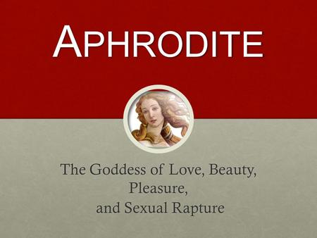 A PHRODITE The Goddess of Love, Beauty, Pleasure, and Sexual Rapture and Sexual Rapture.