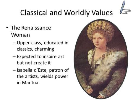 Classical and Worldly Values The Renaissance Woman – Upper-class, educated in classics, charming – Expected to inspire art but not create it – Isabella.