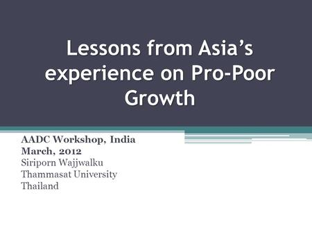 Lessons from Asia's experience on Pro-Poor Growth AADC Workshop, India March, 2012 Siriporn Wajjwalku Thammasat University Thailand.