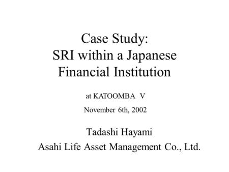 Case Study: SRI within a Japanese Financial Institution Tadashi Hayami Asahi Life Asset Management Co., Ltd. at KATOOMBA V November 6th, 2002.