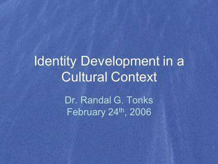 Identity Development in a Cultural Context Dr. Randal G. Tonks February 24 th, 2006.