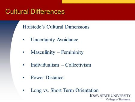 Cultural Differences Hofstede's Cultural Dimensions Uncertainty Avoidance Masculinity – Femininity Individualism – Collectivism Power Distance Long vs.