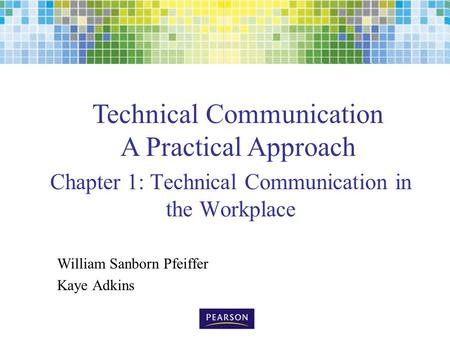 Technical Communication A Practical Approach Chapter 1: Technical Communication in the Workplace William Sanborn Pfeiffer Kaye Adkins.