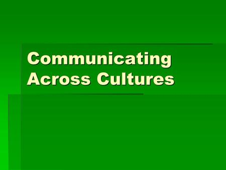 Communicating Across Cultures. Successful Communication  Awareness of different values / behaviors  Sensitive to verbal / nonverbal action  Ability.