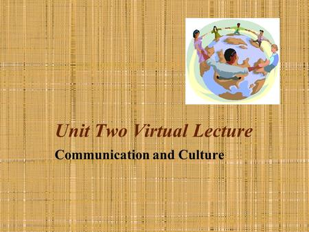 Unit Two Virtual Lecture Communication and Culture.
