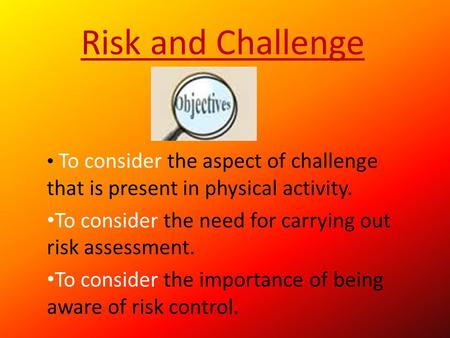 Risk and Challenge To consider the aspect of challenge that is present in physical activity. To consider the need for carrying out risk assessment. To.