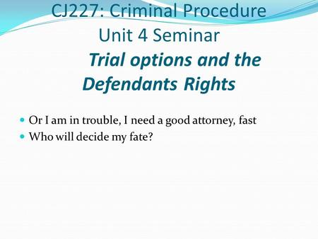 CJ227: Criminal Procedure Unit 4 Seminar Trial options and the Defendants Rights Or I am in trouble, I need a good attorney, fast Who will decide my fate?