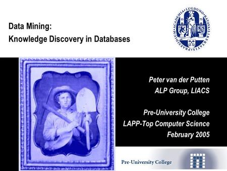 Data Mining: Knowledge Discovery in Databases Peter van der Putten ALP Group, LIACS Pre-University College LAPP-Top Computer Science February 2005.