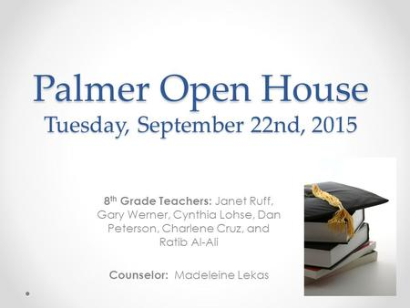 Palmer Open House Tuesday, September 22nd, 2015 8 th Grade Teachers: Janet Ruff, Gary Werner, Cynthia Lohse, Dan Peterson, Charlene Cruz, and Ratib Al-Ali.