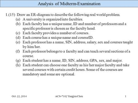 Analysis of Midterm-Examination Oct. 22, 2014ACS-7102 Yangjun Chen1 1.(15) Draw an ER-diagram to describe the following real world problem. (a)A university.