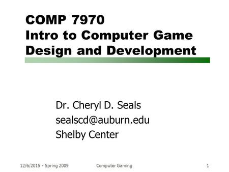 12/6/2015 - Spring 2009Computer Gaming1 COMP 7970 Intro to Computer Game Design and Development Dr. Cheryl D. Seals Shelby Center.