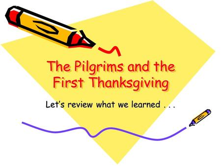 The Pilgrims and the First Thanksgiving Let's review what we learned...