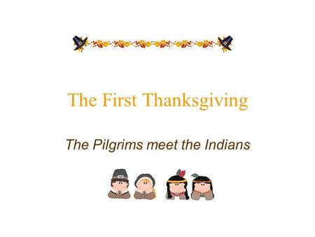 The First Thanksgiving The Pilgrims meet the Indians.