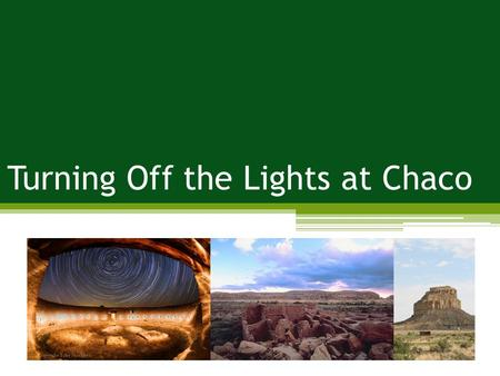 Turning Off the Lights at Chaco. Problem: impacts to night skies; impacts to wildlife; impacts to vegetation Management Strategies: increase supply; reduce.