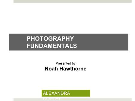 PHOTOGRAPHY FUNDAMENTALS Presented by Noah Hawthorne ALEXANDRA COPLEY.
