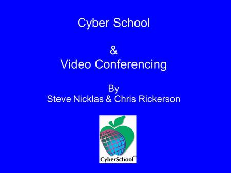 Cyber School & Video Conferencing By Steve Nicklas & Chris Rickerson.