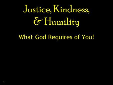 1 Justice, Kindness, & Humility What God Requires of You!