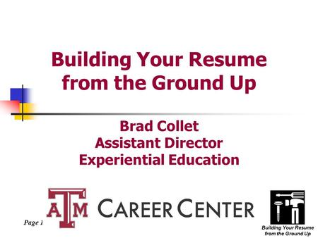 Page 1 Building Your Resume from the Ground Up Building Your Resume from the Ground Up Brad Collet Assistant Director Experiential Education.